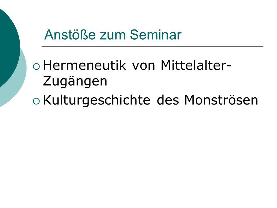  Hermeneutik von Mittelalter- Zugängen  Kulturgeschichte des Monströsen Anstöße zum Seminar