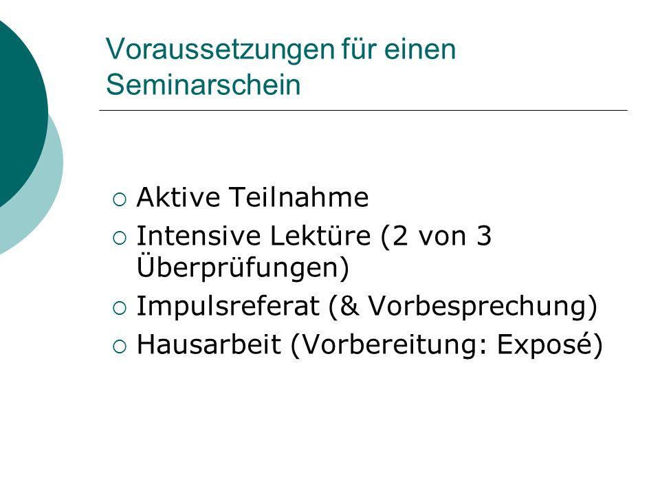 Voraussetzungen für einen Seminarschein  Aktive Teilnahme  Intensive Lektüre (2 von 3 Überprüfungen)  Impulsreferat (& Vorbesprechung)  Hausarbeit (Vorbereitung: Exposé)