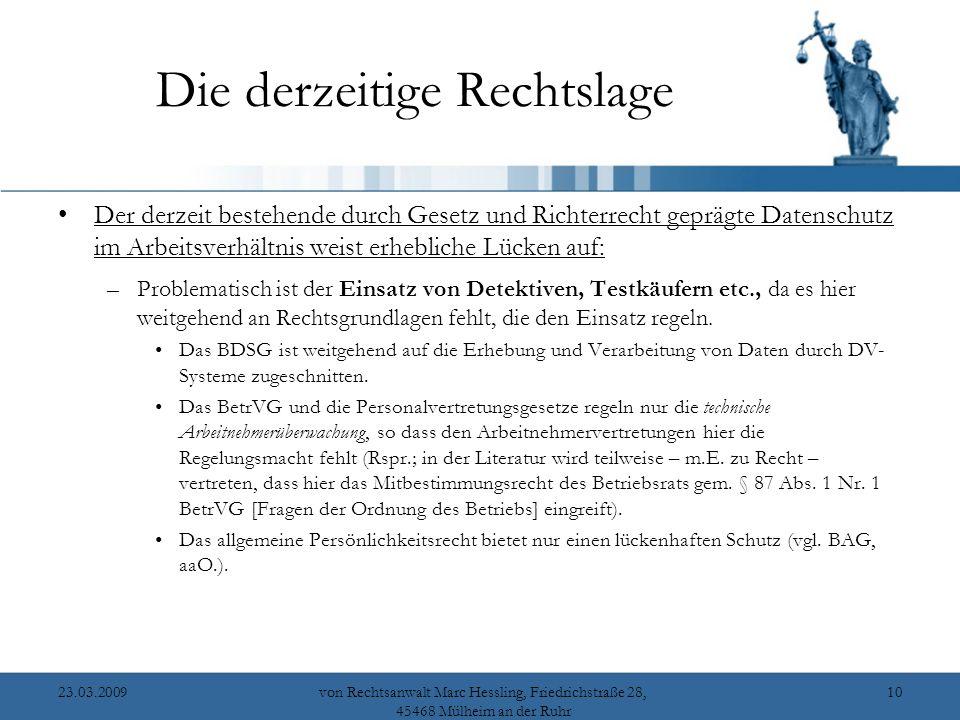 23.03.2009von Rechtsanwalt Marc Hessling, Friedrichstraße 28, 45468 Mülheim an der Ruhr 10 Die derzeitige Rechtslage Der derzeit bestehende durch Gesetz und Richterrecht geprägte Datenschutz im Arbeitsverhältnis weist erhebliche Lücken auf: –Problematisch ist der Einsatz von Detektiven, Testkäufern etc., da es hier weitgehend an Rechtsgrundlagen fehlt, die den Einsatz regeln.