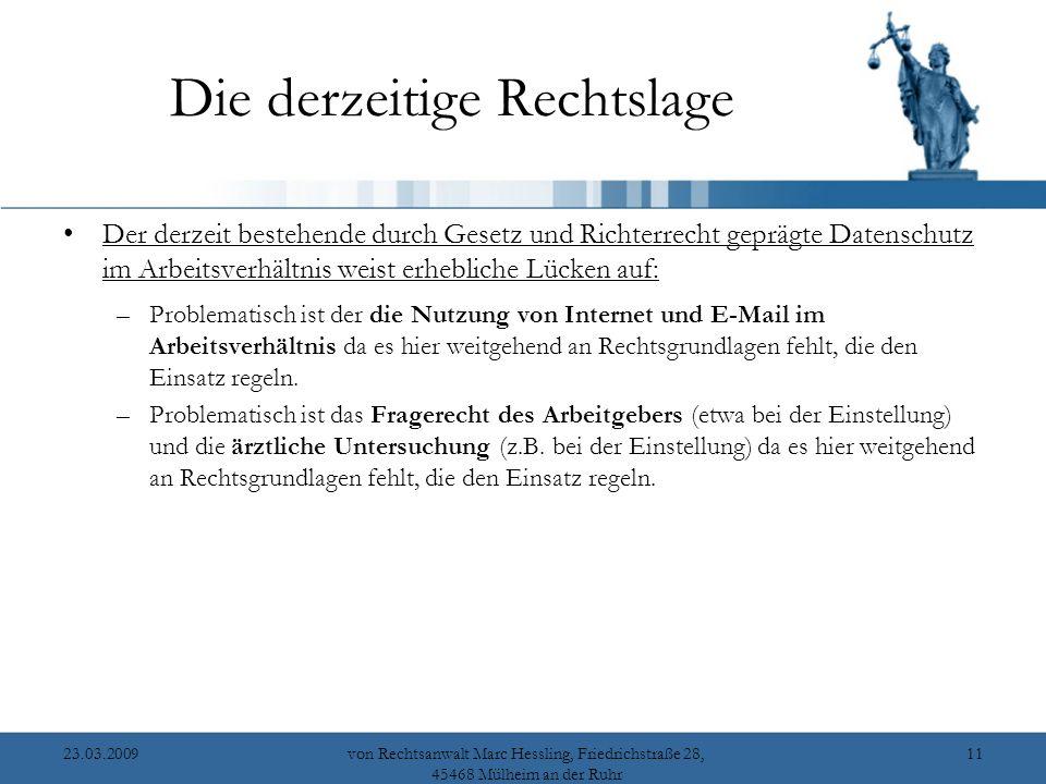 23.03.2009von Rechtsanwalt Marc Hessling, Friedrichstraße 28, 45468 Mülheim an der Ruhr 11 Die derzeitige Rechtslage Der derzeit bestehende durch Gesetz und Richterrecht geprägte Datenschutz im Arbeitsverhältnis weist erhebliche Lücken auf: –Problematisch ist der die Nutzung von Internet und E-Mail im Arbeitsverhältnis da es hier weitgehend an Rechtsgrundlagen fehlt, die den Einsatz regeln.