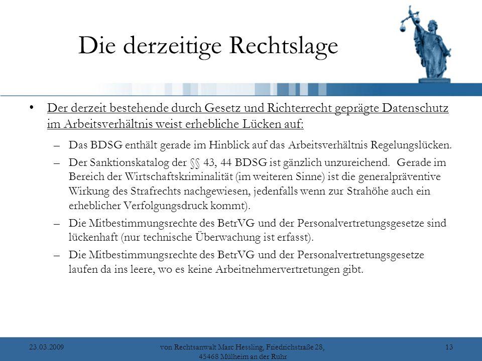 23.03.2009von Rechtsanwalt Marc Hessling, Friedrichstraße 28, 45468 Mülheim an der Ruhr 13 Die derzeitige Rechtslage Der derzeit bestehende durch Gesetz und Richterrecht geprägte Datenschutz im Arbeitsverhältnis weist erhebliche Lücken auf: –Das BDSG enthält gerade im Hinblick auf das Arbeitsverhältnis Regelungslücken.
