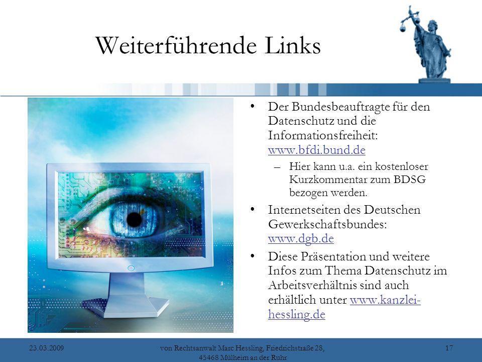 23.03.2009von Rechtsanwalt Marc Hessling, Friedrichstraße 28, 45468 Mülheim an der Ruhr 17 Weiterführende Links Der Bundesbeauftragte für den Datenschutz und die Informationsfreiheit: www.bfdi.bund.de www.bfdi.bund.de –Hier kann u.a.