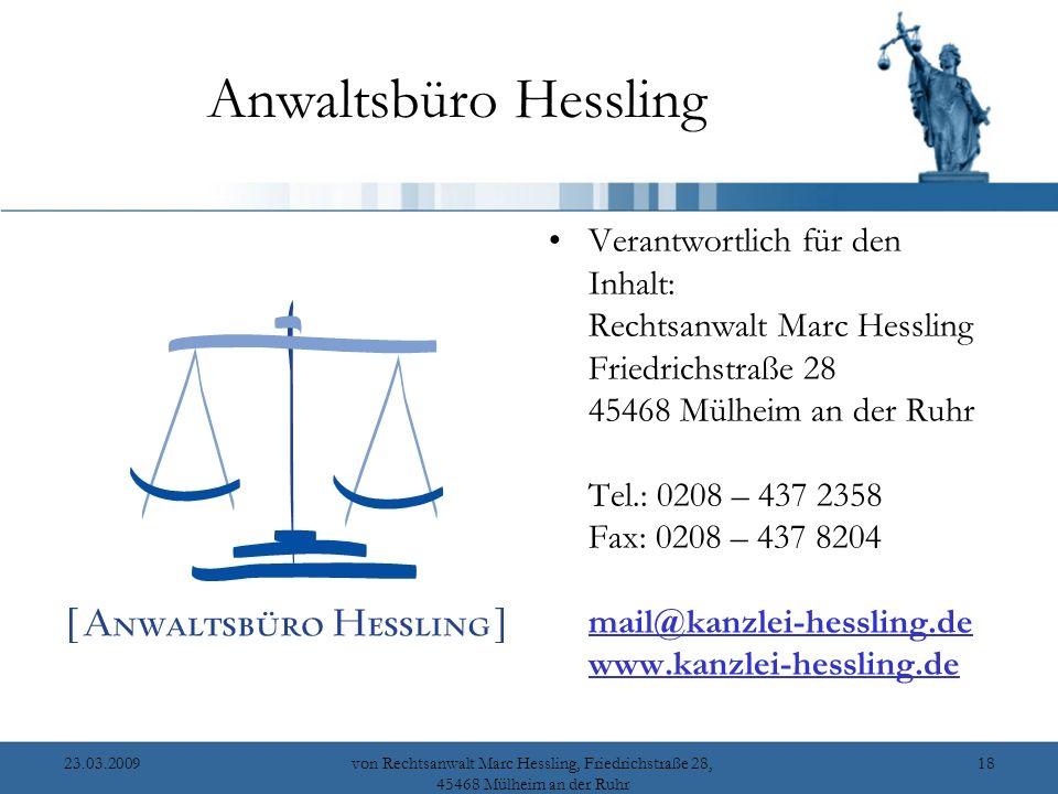 23.03.2009von Rechtsanwalt Marc Hessling, Friedrichstraße 28, 45468 Mülheim an der Ruhr 18 Anwaltsbüro Hessling Verantwortlich für den Inhalt: Rechtsanwalt Marc Hessling Friedrichstraße 28 45468 Mülheim an der Ruhr Tel.: 0208 – 437 2358 Fax: 0208 – 437 8204 mail@kanzlei-hessling.de www.kanzlei-hessling.de mail@kanzlei-hessling.de www.kanzlei-hessling.de