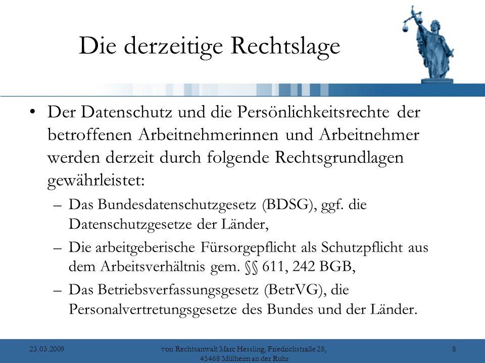23.03.2009von Rechtsanwalt Marc Hessling, Friedrichstraße 28, 45468 Mülheim an der Ruhr 8 Die derzeitige Rechtslage Der Datenschutz und die Persönlichkeitsrechte der betroffenen Arbeitnehmerinnen und Arbeitnehmer werden derzeit durch folgende Rechtsgrundlagen gewährleistet: –Das Bundesdatenschutzgesetz (BDSG), ggf.