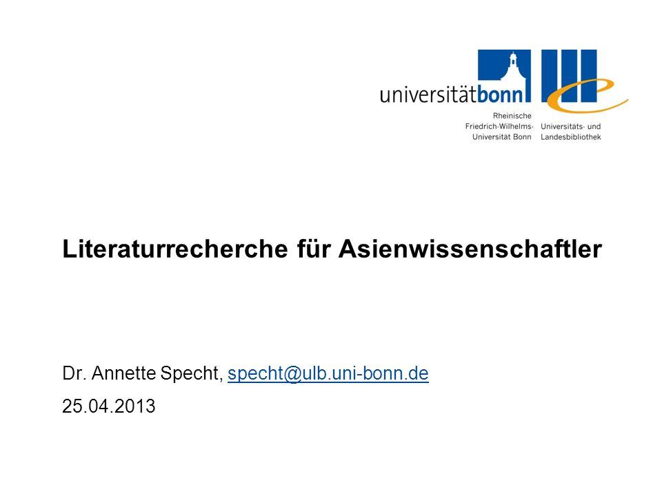 Literaturrecherche für Asienwissenschaftler Dr. Annette Specht, specht@ulb.uni-bonn.despecht@ulb.uni-bonn.de 25.04.2013