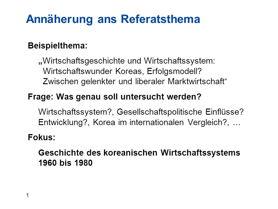 """1 Annäherung ans Referatsthema Beispielthema: """"Wirtschaftsgeschichte und Wirtschaftssystem: Wirtschaftswunder Koreas, Erfolgsmodell? Zwischen gelenkte"""
