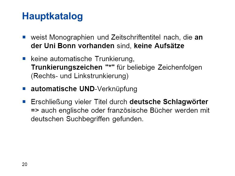 20 Hauptkatalog  weist Monographien und Zeitschriftentitel nach, die an der Uni Bonn vorhanden sind, keine Aufsätze  keine automatische Trunkierung,