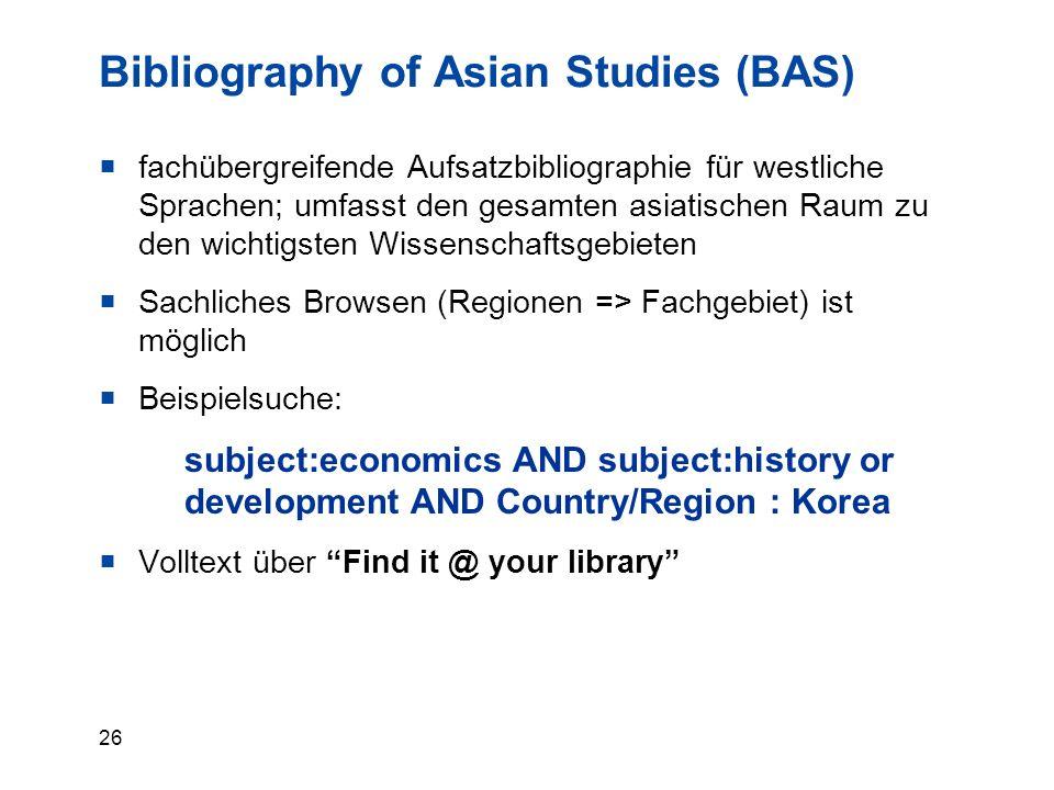 26 Bibliography of Asian Studies (BAS)  fachübergreifende Aufsatzbibliographie für westliche Sprachen; umfasst den gesamten asiatischen Raum zu den wichtigsten Wissenschaftsgebieten  Sachliches Browsen (Regionen => Fachgebiet) ist möglich  Beispielsuche: subject:economics AND subject:history or development AND Country/Region : Korea  Volltext über Find it @ your library