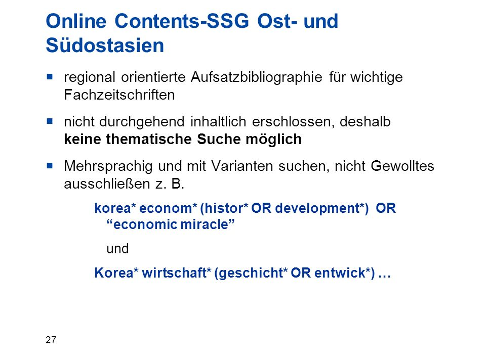 27 Online Contents-SSG Ost- und Südostasien  regional orientierte Aufsatzbibliographie für wichtige Fachzeitschriften  nicht durchgehend inhaltlich erschlossen, deshalb keine thematische Suche möglich  Mehrsprachig und mit Varianten suchen, nicht Gewolltes ausschließen z.