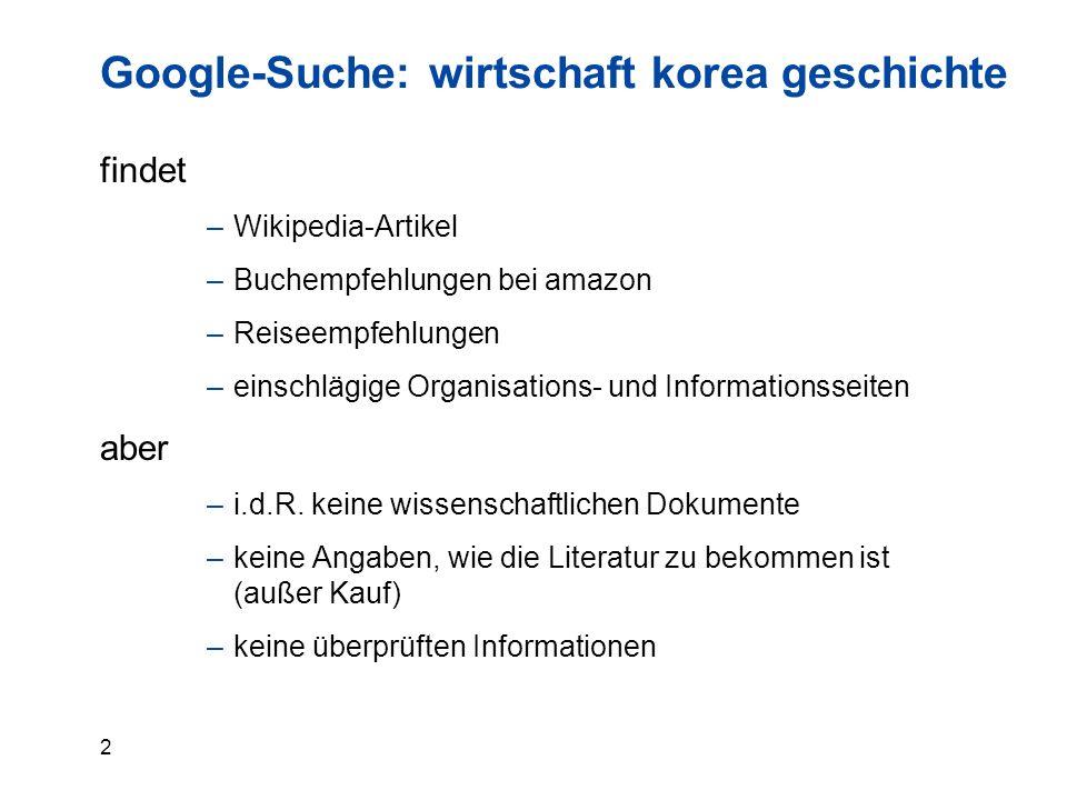 2 Google-Suche: wirtschaft korea geschichte findet –Wikipedia-Artikel –Buchempfehlungen bei amazon –Reiseempfehlungen –einschlägige Organisations- und Informationsseiten aber –i.d.R.