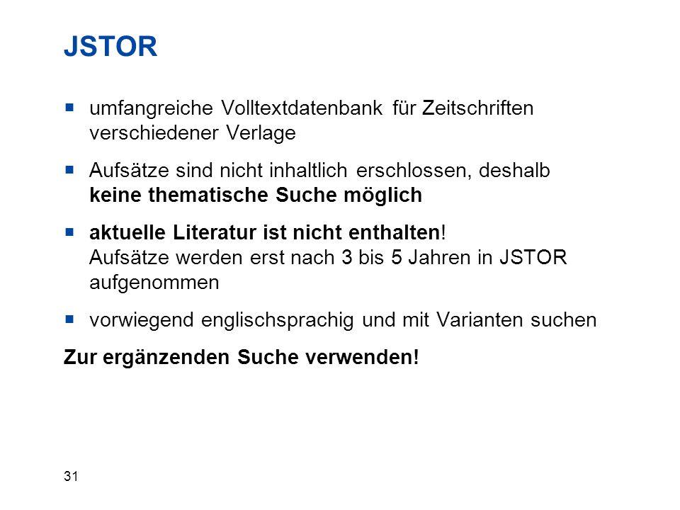 31 JSTOR  umfangreiche Volltextdatenbank für Zeitschriften verschiedener Verlage  Aufsätze sind nicht inhaltlich erschlossen, deshalb keine thematis