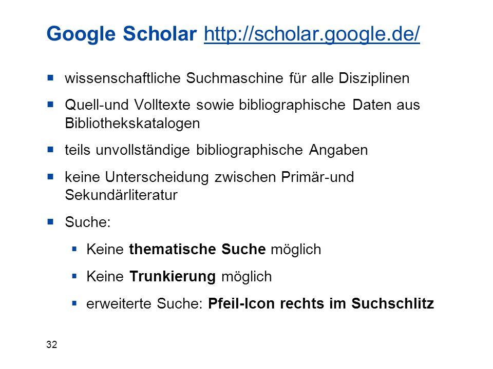 32 Google Scholar http://scholar.google.de/http://scholar.google.de/  wissenschaftliche Suchmaschine für alle Disziplinen  Quell-und Volltexte sowie bibliographische Daten aus Bibliothekskatalogen  teils unvollständige bibliographische Angaben  keine Unterscheidung zwischen Primär-und Sekundärliteratur  Suche:  Keine thematische Suche möglich  Keine Trunkierung möglich  erweiterte Suche: Pfeil-Icon rechts im Suchschlitz