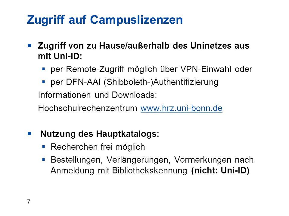 7 Zugriff auf Campuslizenzen  Zugriff von zu Hause/außerhalb des Uninetzes aus mit Uni-ID:  per Remote-Zugriff möglich über VPN-Einwahl oder  per DFN-AAI (Shibboleth-)Authentifizierung Informationen und Downloads: Hochschulrechenzentrum www.hrz.uni-bonn.dewww.hrz.uni-bonn.de  Nutzung des Hauptkatalogs:  Recherchen frei möglich  Bestellungen, Verlängerungen, Vormerkungen nach Anmeldung mit Bibliothekskennung (nicht: Uni-ID)