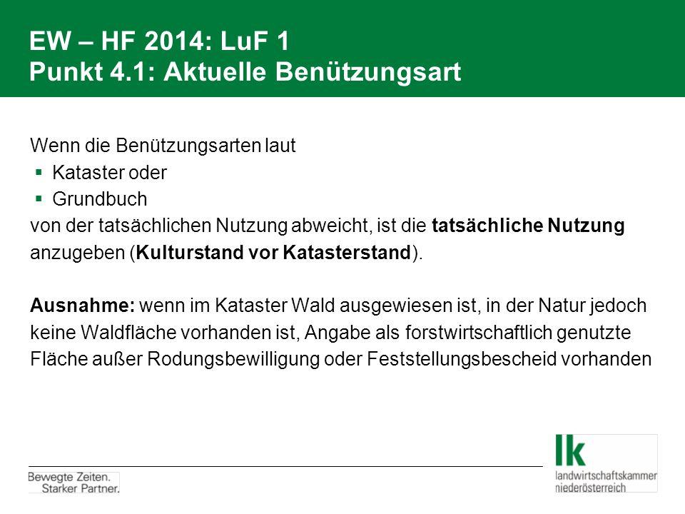 EW – HF 2014: LuF 1 Punkt 4.1: Aktuelle Benützungsart Wenn die Benützungsarten laut  Kataster oder  Grundbuch von der tatsächlichen Nutzung abweicht, ist die tatsächliche Nutzung anzugeben (Kulturstand vor Katasterstand).