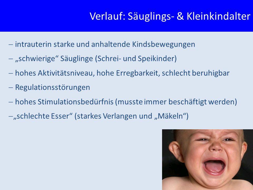 """ intrauterin starke und anhaltende Kindsbewegungen  """"schwierige Säuglinge (Schrei- und Speikinder)  hohes Aktivitätsniveau, hohe Erregbarkeit, schlecht beruhigbar  Regulationsstörungen  hohes Stimulationsbedürfnis (musste immer beschäftigt werden)  """"schlechte Esser (starkes Verlangen und """"Mäkeln ) Verlauf: Säuglings- & Kleinkindalter"""