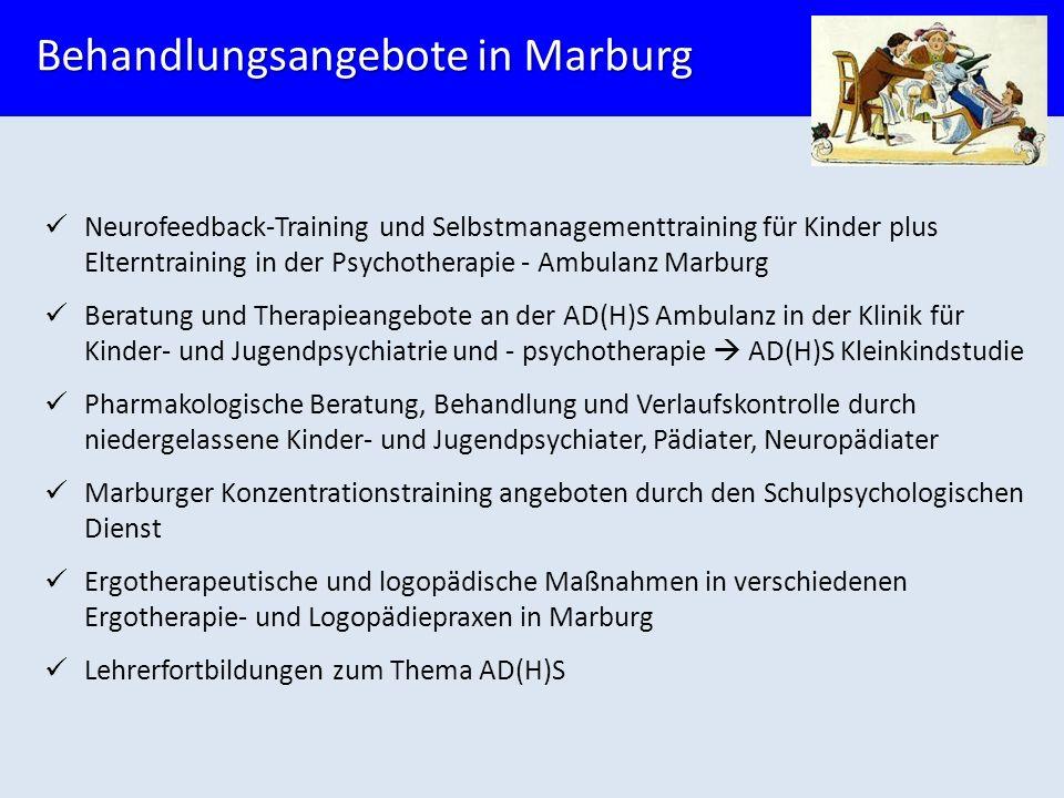 Neurofeedback-Training und Selbstmanagementtraining für Kinder plus Elterntraining in der Psychotherapie - Ambulanz Marburg Beratung und Therapieangebote an der AD(H)S Ambulanz in der Klinik für Kinder- und Jugendpsychiatrie und - psychotherapie  AD(H)S Kleinkindstudie Pharmakologische Beratung, Behandlung und Verlaufskontrolle durch niedergelassene Kinder- und Jugendpsychiater, Pädiater, Neuropädiater Marburger Konzentrationstraining angeboten durch den Schulpsychologischen Dienst Ergotherapeutische und logopädische Maßnahmen in verschiedenen Ergotherapie- und Logopädiepraxen in Marburg Lehrerfortbildungen zum Thema AD(H)S Behandlungsangebote in Marburg