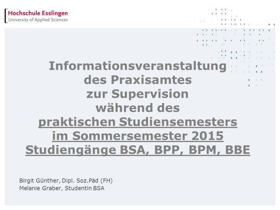 Informationsveranstaltung des Praxisamtes zur Supervision während des praktischen Studiensemesters im Sommersemester 2015 Studiengänge BSA, BPP, BPM, BBE Birgit Günther, Dipl.