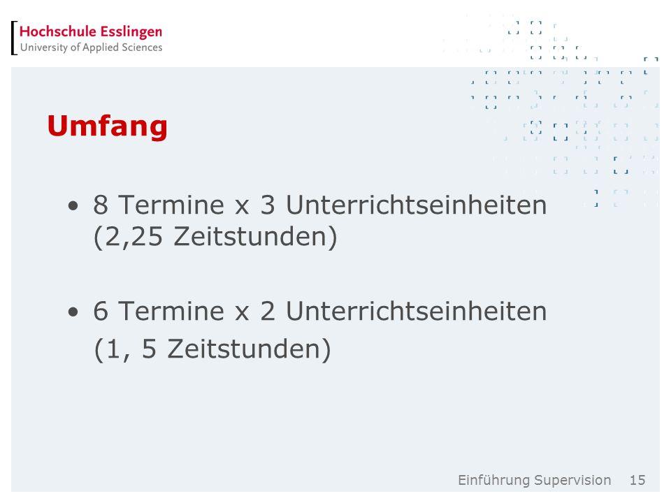 Einführung Supervision 15 Umfang 8 Termine x 3 Unterrichtseinheiten (2,25 Zeitstunden) 6 Termine x 2 Unterrichtseinheiten (1, 5 Zeitstunden)