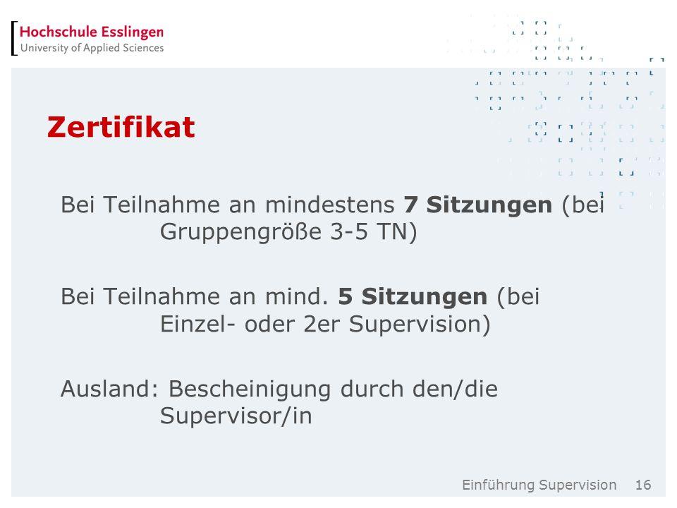 Einführung Supervision 16 Zertifikat Bei Teilnahme an mindestens 7 Sitzungen (bei Gruppengröße 3-5 TN) Bei Teilnahme an mind.