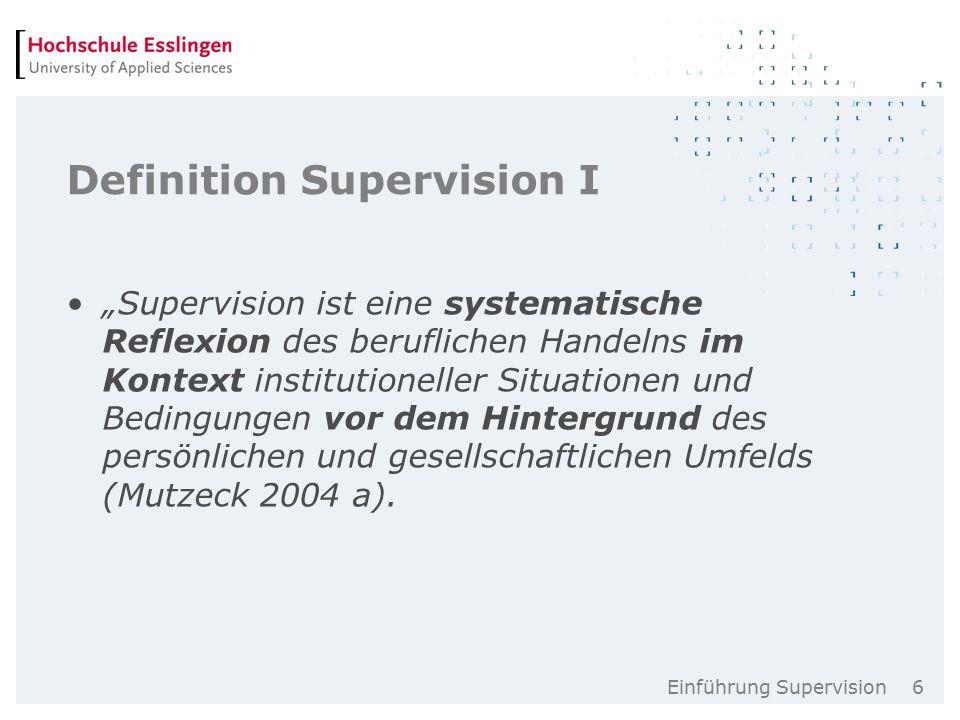 """Einführung Supervision 6 Definition Supervision I """"Supervision ist eine systematische Reflexion des beruflichen Handelns im Kontext institutioneller Situationen und Bedingungen vor dem Hintergrund des persönlichen und gesellschaftlichen Umfelds (Mutzeck 2004 a)."""