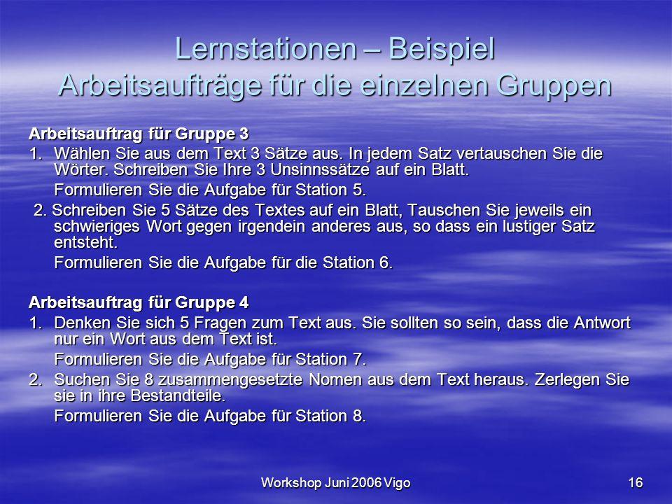 Workshop Juni 2006 Vigo16 Lernstationen – Beispiel Arbeitsaufträge für die einzelnen Gruppen Arbeitsauftrag für Gruppe 3 1.Wählen Sie aus dem Text 3 Sätze aus.