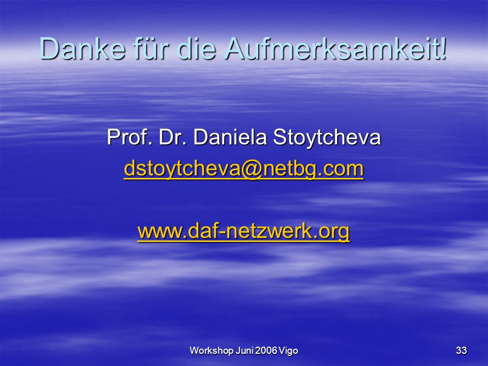 Workshop Juni 2006 Vigo33 Danke für die Aufmerksamkeit! Prof. Dr. Daniela Stoytcheva dstoytcheva@netbg.com www.daf-netzwerk.org