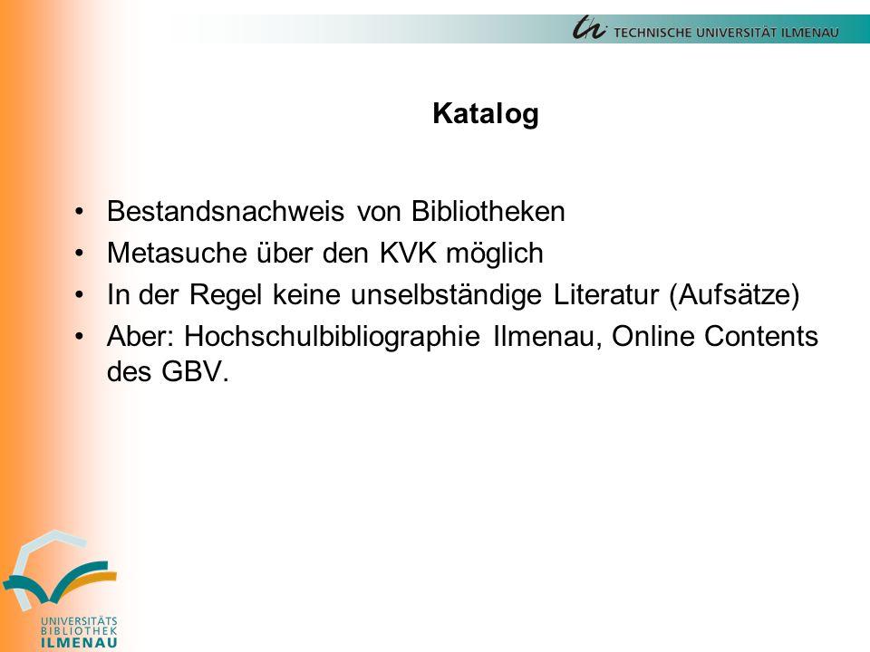 Katalog Bestandsnachweis von Bibliotheken Metasuche über den KVK möglich In der Regel keine unselbständige Literatur (Aufsätze) Aber: Hochschulbibliographie Ilmenau, Online Contents des GBV.