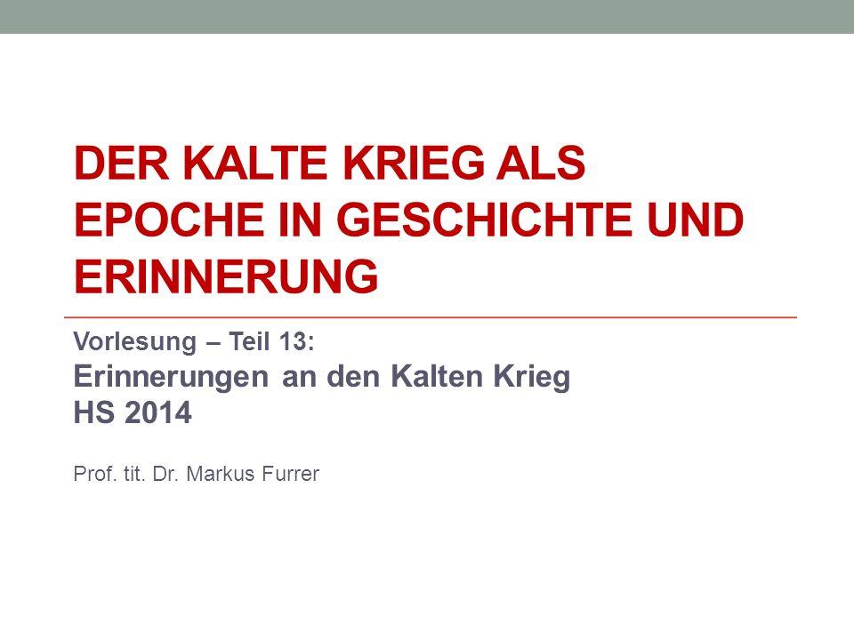 DER KALTE KRIEG ALS EPOCHE IN GESCHICHTE UND ERINNERUNG Vorlesung – Teil 13: Erinnerungen an den Kalten Krieg HS 2014 Prof.