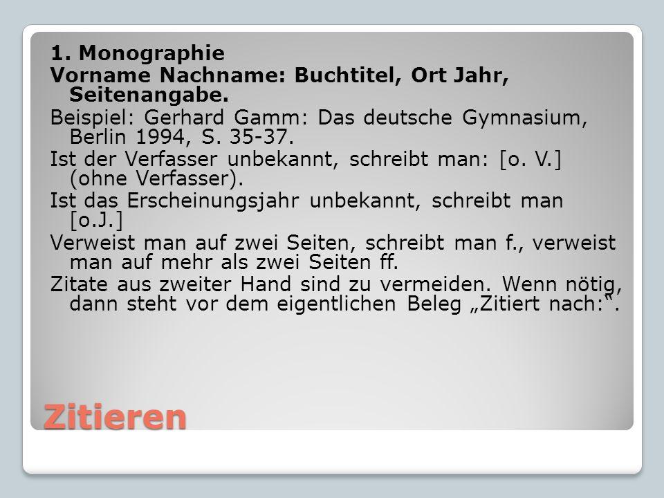 Zitieren 1. Monographie Vorname Nachname: Buchtitel, Ort Jahr, Seitenangabe. Beispiel: Gerhard Gamm: Das deutsche Gymnasium, Berlin 1994, S. 35-37. Is