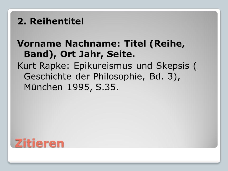 Zitieren 2. Reihentitel Vorname Nachname: Titel (Reihe, Band), Ort Jahr, Seite. Kurt Rapke: Epikureismus und Skepsis ( Geschichte der Philosophie, Bd.
