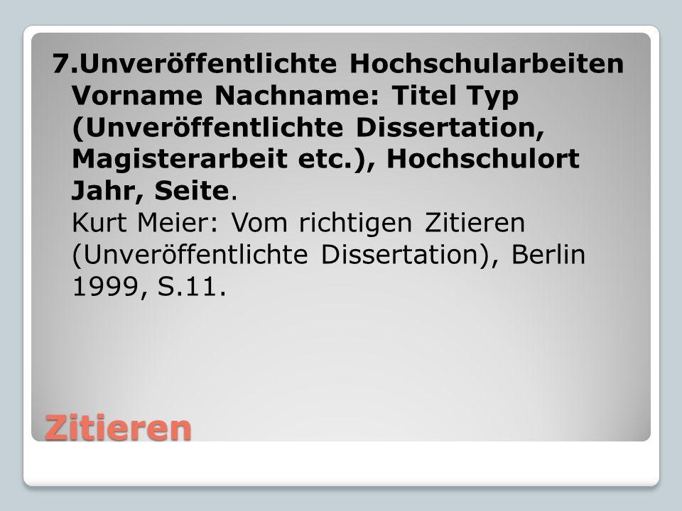 Zitieren 7.Unveröffentlichte Hochschularbeiten Vorname Nachname: Titel Typ (Unveröffentlichte Dissertation, Magisterarbeit etc.), Hochschulort Jahr, Seite.