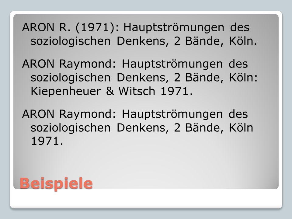 Beispiele ARON R. (1971): Hauptströmungen des soziologischen Denkens, 2 Bände, Köln.