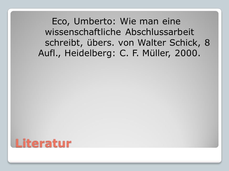 Literatur Eco, Umberto: Wie man eine wissenschaftliche Abschlussarbeit schreibt, übers. von Walter Schick, 8 Aufl., Heidelberg: C. F. Müller, 2000.