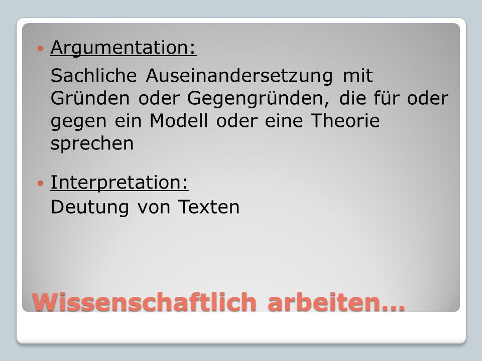 Wissenschaftlich arbeiten… Argumentation: Sachliche Auseinandersetzung mit Gründen oder Gegengründen, die für oder gegen ein Modell oder eine Theorie sprechen Interpretation: Deutung von Texten