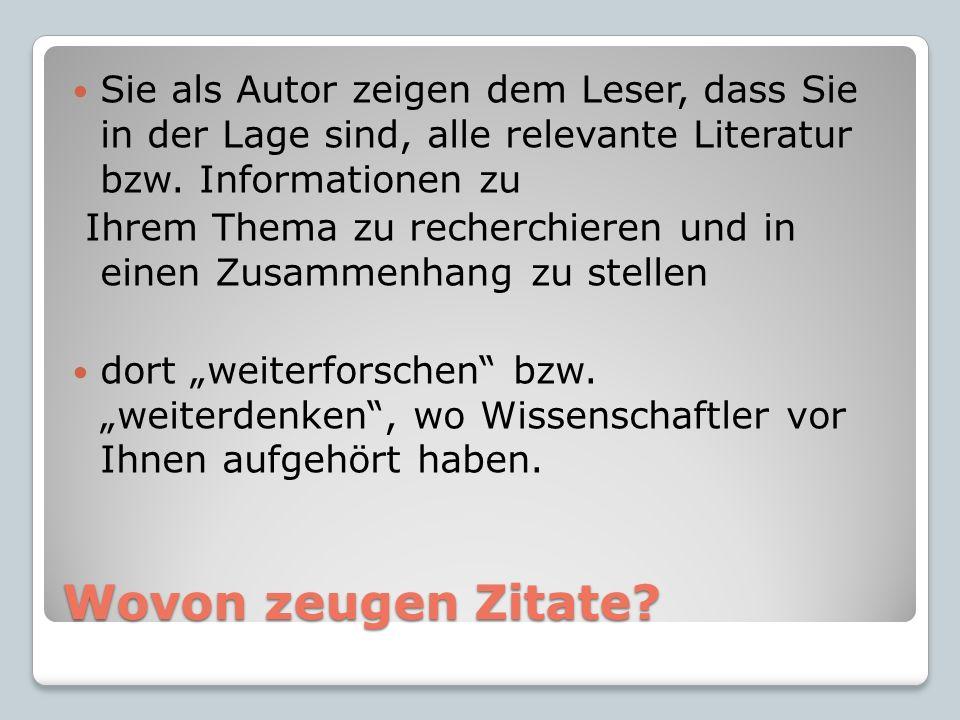 Wovon zeugen Zitate? Sie als Autor zeigen dem Leser, dass Sie in der Lage sind, alle relevante Literatur bzw. Informationen zu Ihrem Thema zu recherch