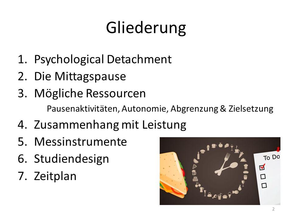Gliederung 1.Psychological Detachment 2.Die Mittagspause 3.Mögliche Ressourcen Pausenaktivitäten, Autonomie, Abgrenzung & Zielsetzung 4.Zusammenhang mit Leistung 5.Messinstrumente 6.Studiendesign 7.Zeitplan 2