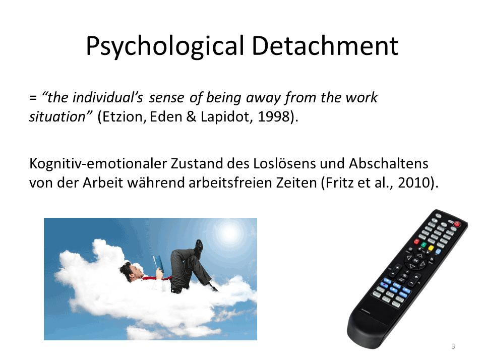 "Psychological Detachment = ""the individual's sense of being away from the work situation"" (Etzion, Eden & Lapidot, 1998). Kognitiv-emotionaler Zustand"