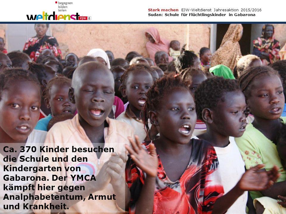 9 Stark machen EJW-Weltdienst Jahresaktion 2015/2016 Sudan: Schule für Flüchtlingskinder in Gabarona Texte und Fotos: Ursula Hettinger, Berti Kober, Dr.