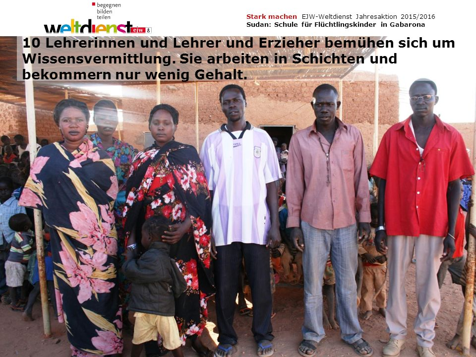 10 Stark machen EJW-Weltdienst Jahresaktion 2015/2016 Sudan: Schule für Flüchtlingskinder in Gabarona Texte und Fotos: Ursula Hettinger, Berti Kober, Dr.