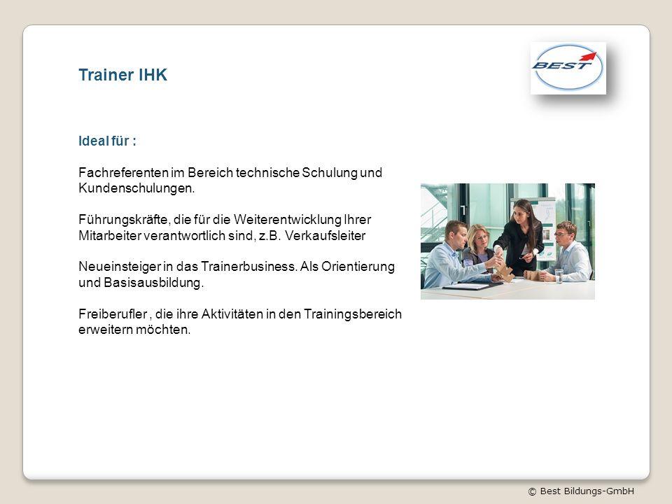 © Best Bildungs-GmbH Trainer IHK Ideal für : Fachreferenten im Bereich technische Schulung und Kundenschulungen. Führungskräfte, die für die Weiterent
