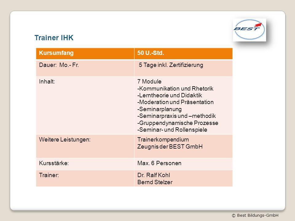 © Best Bildungs-GmbH Trainer IHK Kursumfang50 U.-Std. Dauer: Mo.- Fr. 5 Tage inkl. Zertifizierung Inhalt:7 Module -Kommunikation und Rhetorik -Lernthe