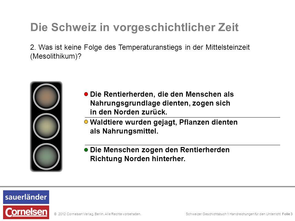 Schweizer Geschichtsbuch 1 Handreichungen für den Unterricht Folie 0© 2012 Cornelsen Verlag, Berlin. Alle Rechte vorbehalten. Die Schweiz in vorgeschi