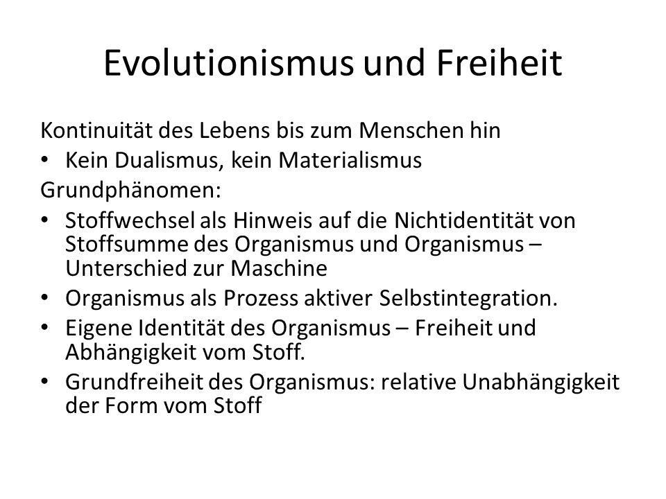Evolutionismus und Freiheit Kontinuität des Lebens bis zum Menschen hin Kein Dualismus, kein Materialismus Grundphänomen: Stoffwechsel als Hinweis auf die Nichtidentität von Stoffsumme des Organismus und Organismus – Unterschied zur Maschine Organismus als Prozess aktiver Selbstintegration.
