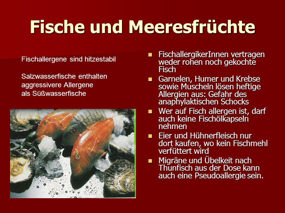 Fische und Meeresfrüchte FischallergikerInnen vertragen weder rohen noch gekochte Fisch FischallergikerInnen vertragen weder rohen noch gekochte Fisch Garnelen, Humer und Krebse sowie Muscheln lösen heftige Allergien aus: Gefahr des anaphylaktischen Schocks Garnelen, Humer und Krebse sowie Muscheln lösen heftige Allergien aus: Gefahr des anaphylaktischen Schocks Wer auf Fisch allergen ist, darf auch keine Fischölkapseln nehmen Wer auf Fisch allergen ist, darf auch keine Fischölkapseln nehmen Eier und Hühnerfleisch nur dort kaufen, wo kein Fischmehl verfüttert wird Eier und Hühnerfleisch nur dort kaufen, wo kein Fischmehl verfüttert wird Migräne und Übelkeit nach Thunfisch aus der Dose kann auch eine Pseudoallergie sein.