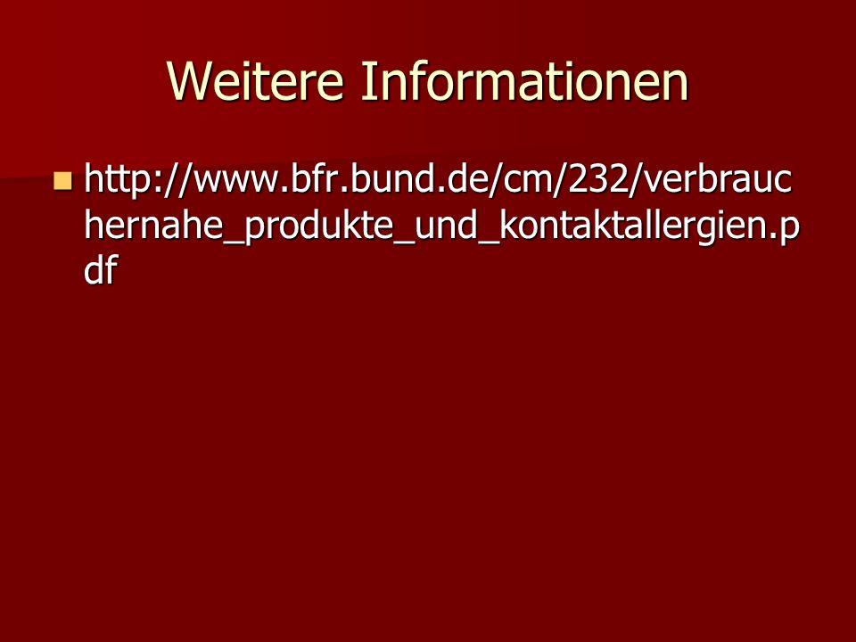 Weitere Informationen http://www.bfr.bund.de/cm/232/verbrauc hernahe_produkte_und_kontaktallergien.p df http://www.bfr.bund.de/cm/232/verbrauc hernahe_produkte_und_kontaktallergien.p df