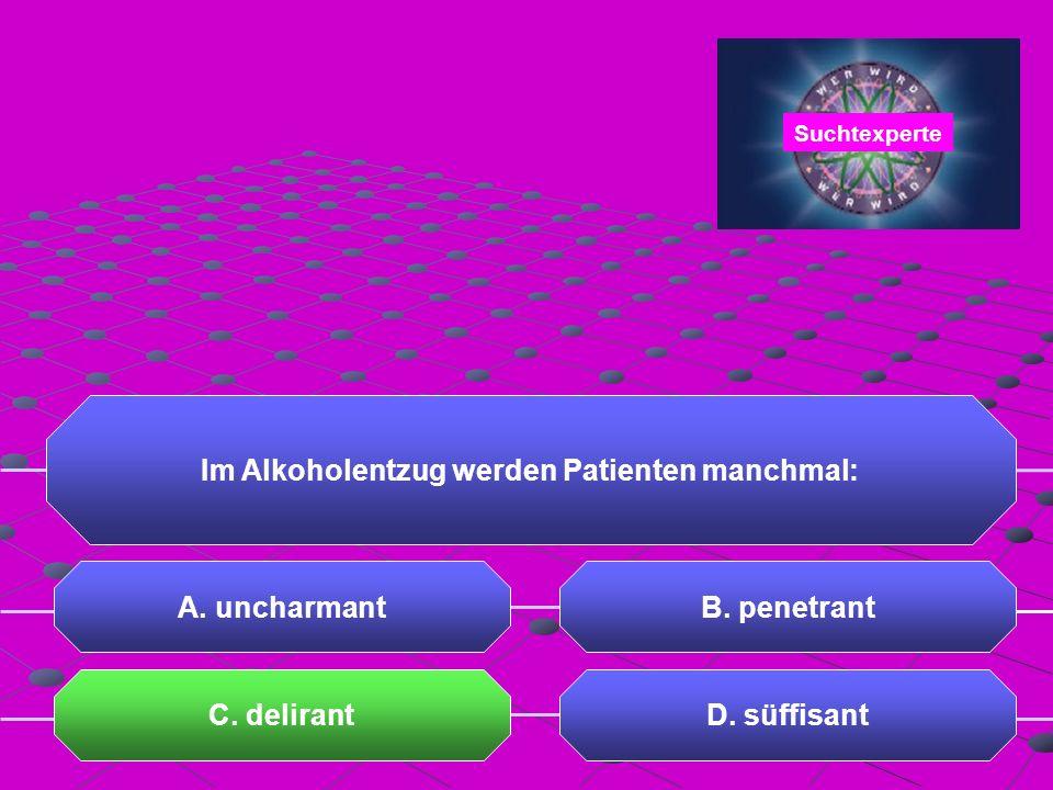 Im Alkoholentzug werden Patienten manchmal: C. delirantD. süffisant Suchtexperte