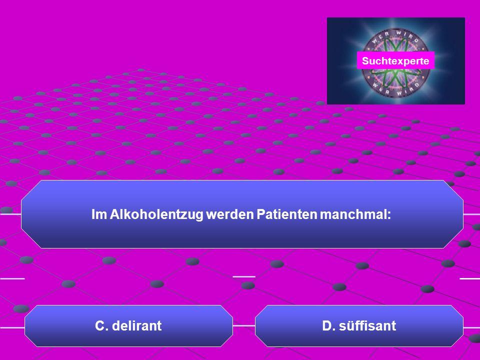 Im Alkoholentzug werden Patienten manchmal: A. uncharmant C. delirantD. süffisant B. penetrant Suchtexperte