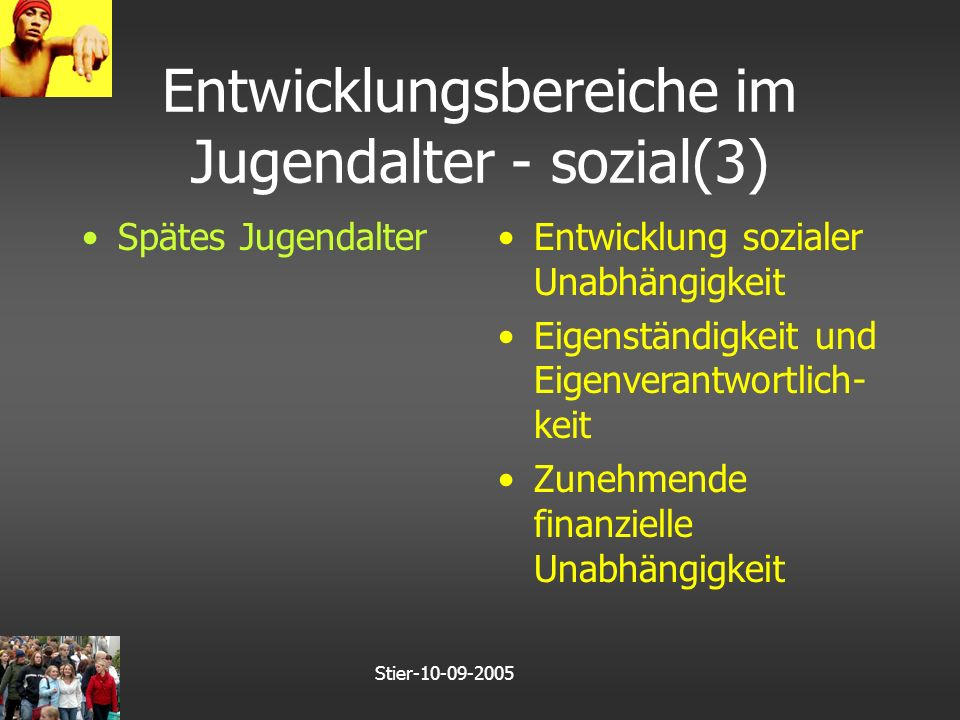 Stier-10-09-2005 Entwicklungsbereiche im Jugendalter - sozial(3) Spätes JugendalterEntwicklung sozialer Unabhängigkeit Eigenständigkeit und Eigenverantwortlich- keit Zunehmende finanzielle Unabhängigkeit