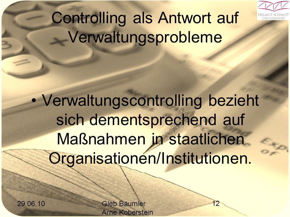 29.06.10Gleb Bäumler Arne Koberstein 12 Controlling als Antwort auf Verwaltungsprobleme Verwaltungscontrolling bezieht sich dementsprechend auf Maßnahmen in staatlichen Organisationen/Institutionen.