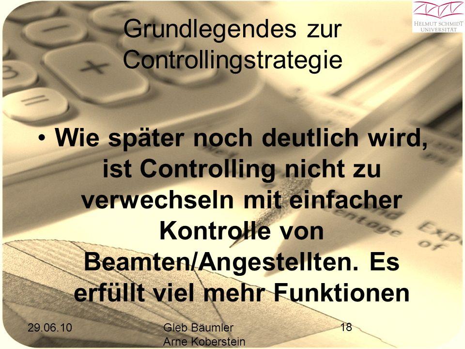 29.06.10Gleb Bäumler Arne Koberstein 18 Grundlegendes zur Controllingstrategie Wie später noch deutlich wird, ist Controlling nicht zu verwechseln mit einfacher Kontrolle von Beamten/Angestellten.
